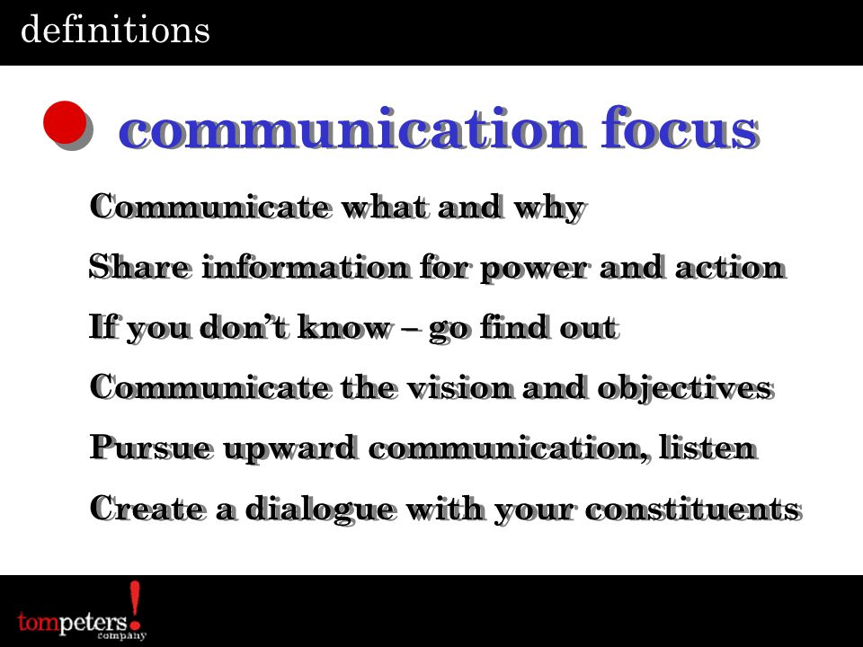 definitions communication focus Communicate what and why Share information for power and action If you dont know – go find out Communicate the vision