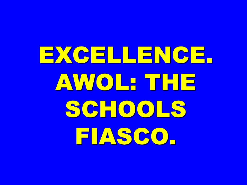 EXCELLENCE. AWOL: THE SCHOOLS FIASCO.