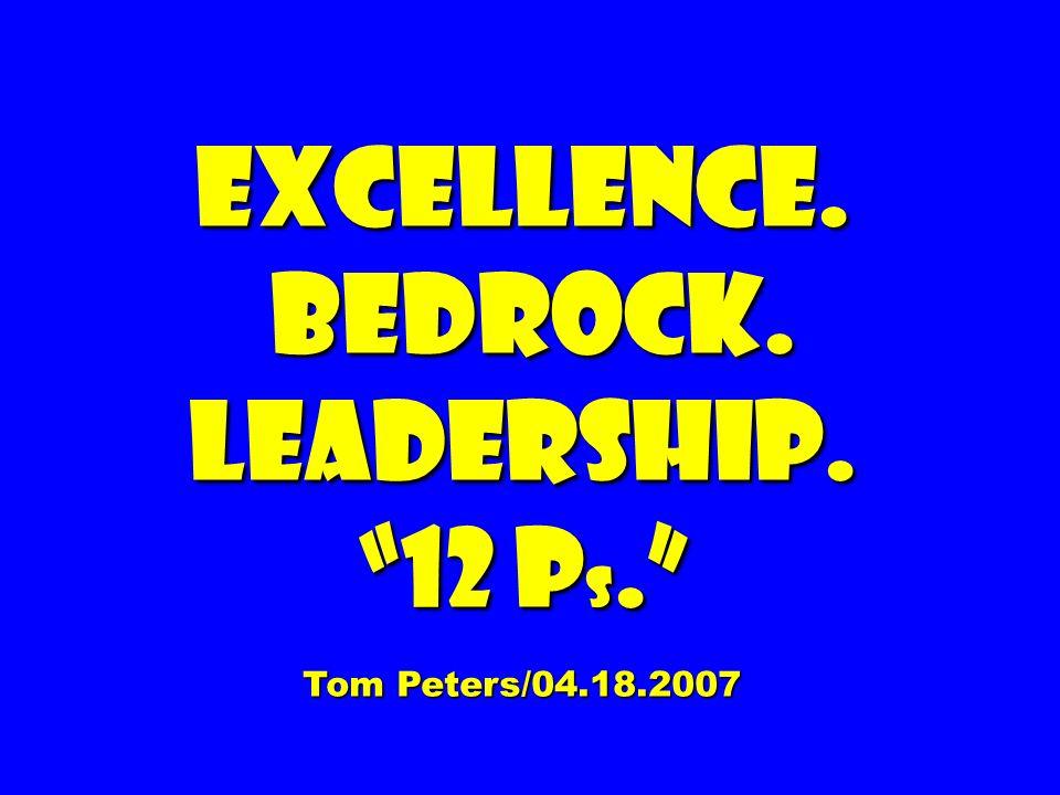 EXCELLENCE. BEDROCK. LEADERSHIP. 12 P s. BEDROCK. LEADERSHIP. 12 P s. Tom Peters/04.18.2007