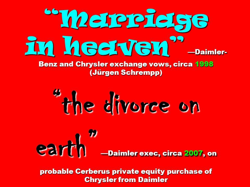 Marriage in heaven Daimler- Benz and Chrysler exchange vows, circa 1998 (Jürgen Schrempp) the divorce on earth Daimler exec, circa 2007, on probable Cerberus private equity purchase of Chrysler from Daimler