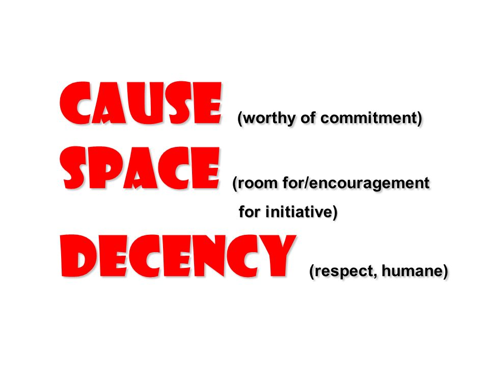 Cause (worthy of commitment) Space (room for/encouragement for initiative) Decency (respect, humane)