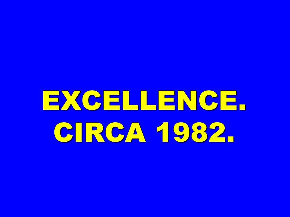 EXCELLENCE. CIRCA 1982.