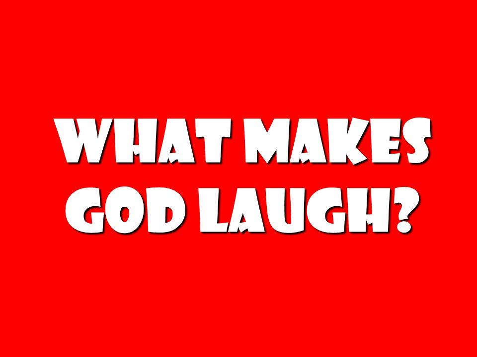 What makes God laugh?