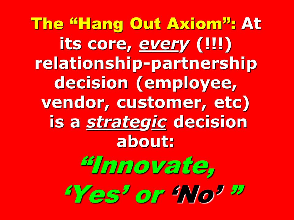 The Hang Out Axiom: At its core, every (!!!) relationship-partnership decision (employee, vendor, customer, etc) is a strategic decision about: Innovate, Yes or No The Hang Out Axiom: At its core, every (!!!) relationship-partnership decision (employee, vendor, customer, etc) is a strategic decision about: Innovate, Yes or No
