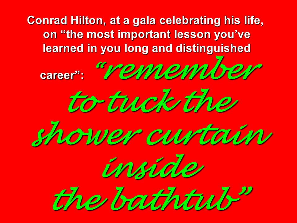 Conrad Hilton, at a gala celebrating his life, on the most important lesson youve learned in you long and distinguished career: remember to tuck the shower curtain inside the bathtub