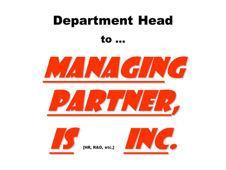 Managing Partner, ISInc. Department Head to … Managing Partner, IS [HR, R&D, etc.] Inc.