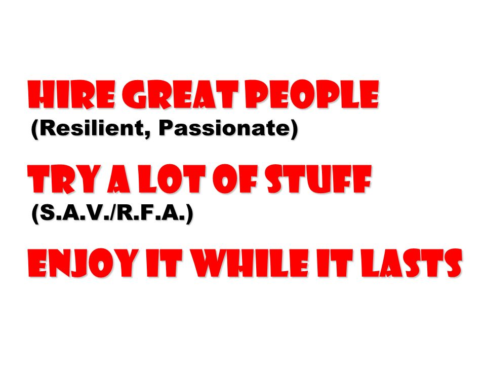 Hire Great People (Resilient, Passionate) Try a Lot of Stuff (S.A.V./R.F.A.) Enjoy It While It Lasts