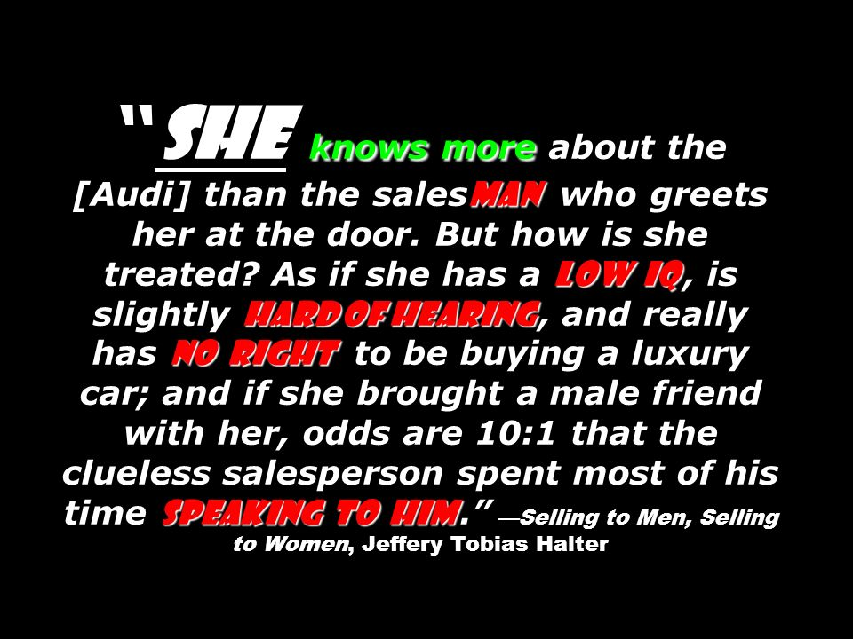 knows more man low IQ hard of hearing no right speaking to him She knows more about the [Audi] than the sales man who greets her at the door.