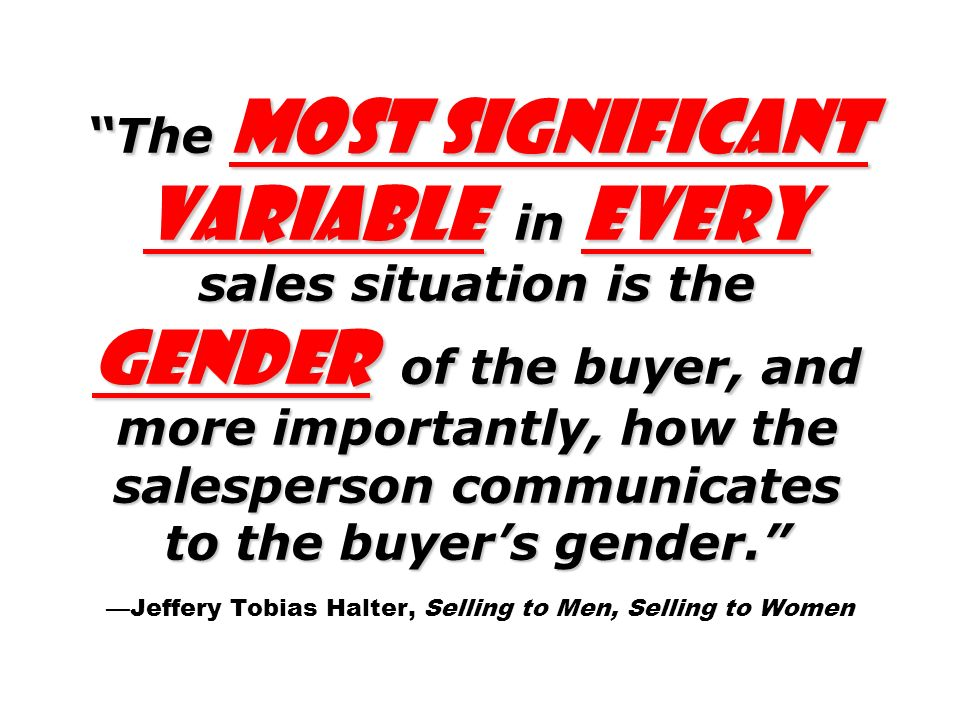 The most significant variable in every sales situation is the gender of the buyer, and more importantly, how the salesperson communicates to the buyers gender.