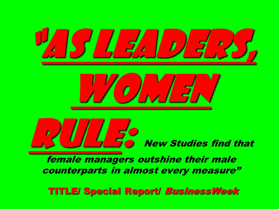 AS LEADERS, WOMEN RULE: TITLE/ Special Report/ BusinessWeekAS LEADERS, WOMEN RULE: New Studies find that female managers outshine their male counterparts in almost every measure TITLE/ Special Report/ BusinessWeek