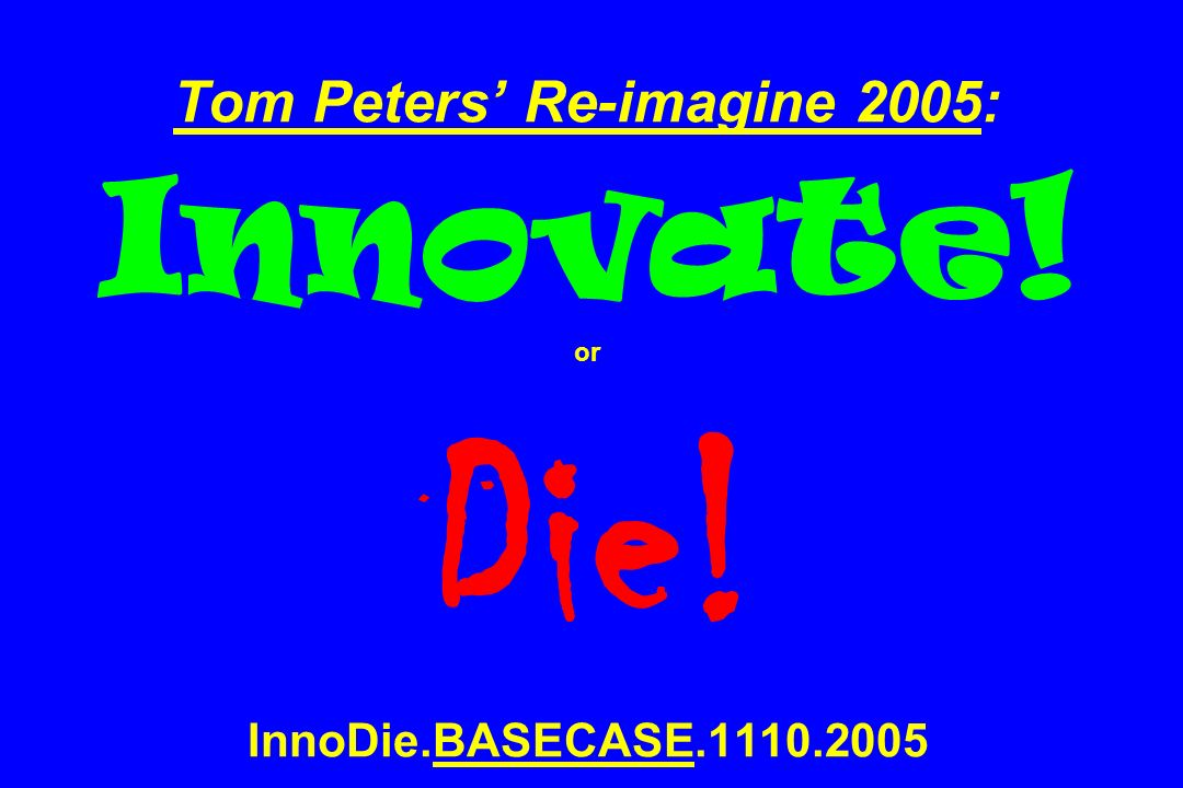 Tom Peters Re-imagine 2005: Innovate! or Die! InnoDie.BASECASE.1110.2005