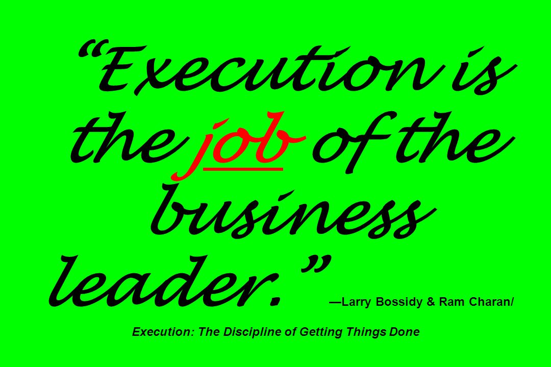 Execution is the job of the business leader. Larry Bossidy & Ram Charan/ Execution: The Discipline of Getting Things Done