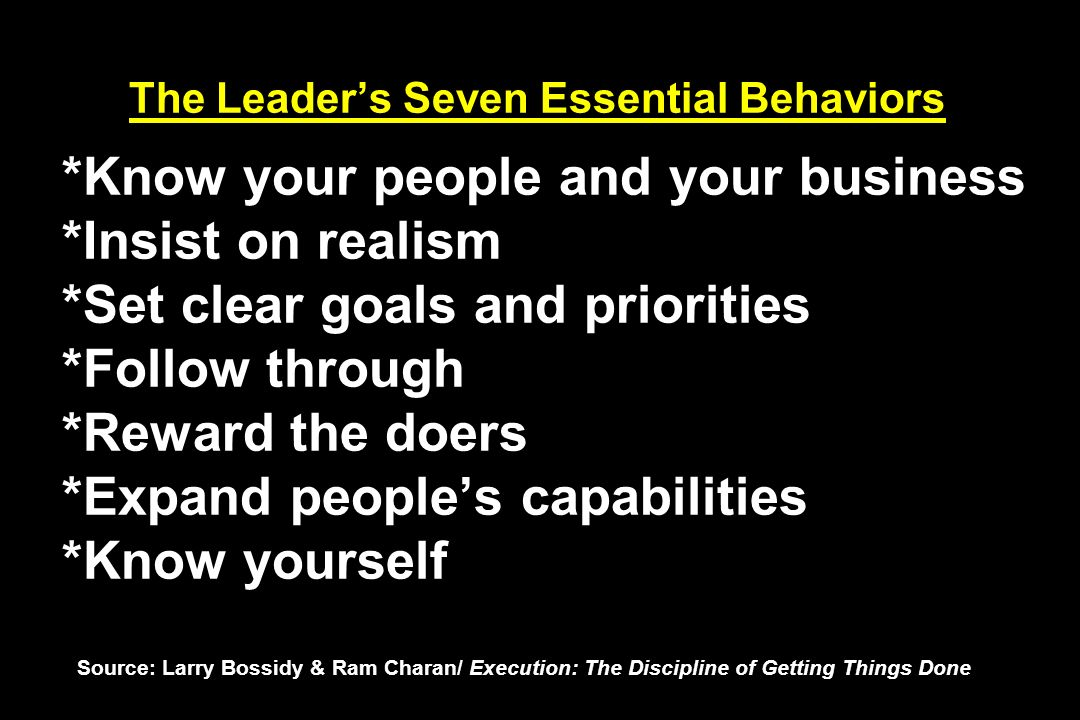 The Leaders Seven Essential Behaviors *Know your people and your business *Insist on realism *Set clear goals and priorities *Follow through *Reward t