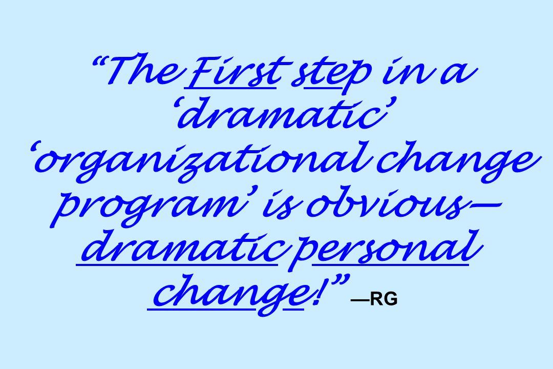 The First step in a dramatic organizational change program is obvious dramatic personal change! RG