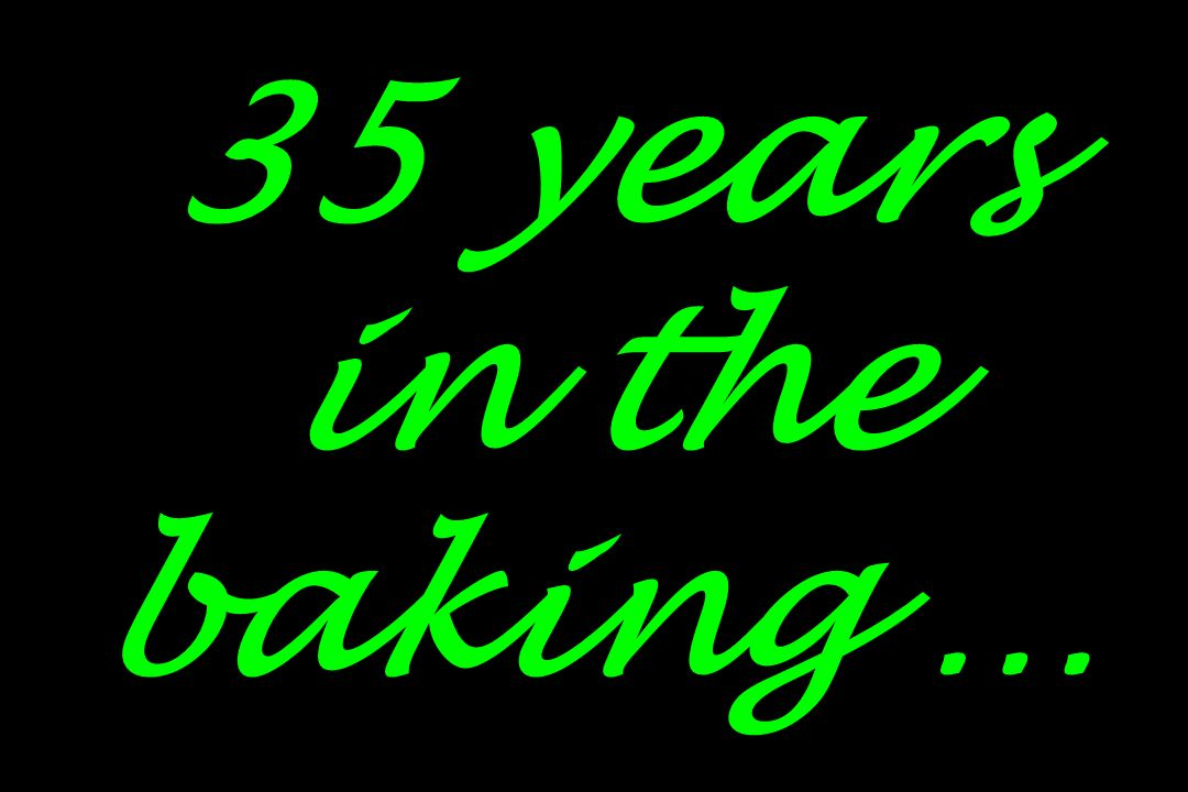 35 years in the baking …