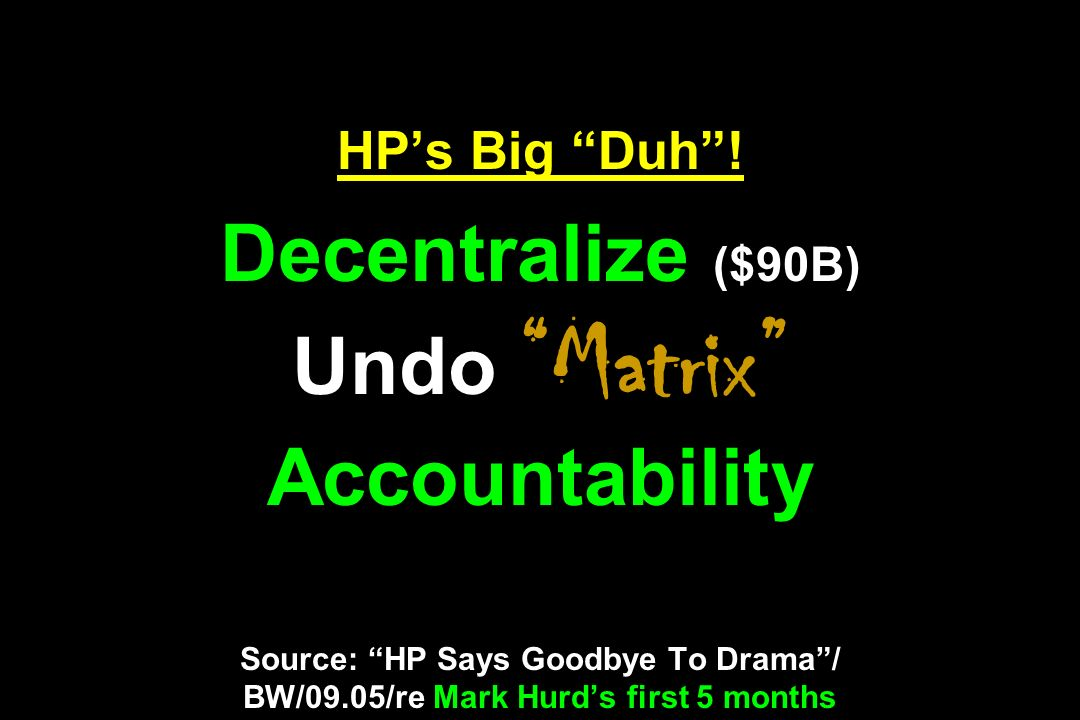 HPs Big Duh! Decentralize ($90B) Undo Matrix Accountability Source: HP Says Goodbye To Drama/ BW/09.05/re Mark Hurds first 5 months