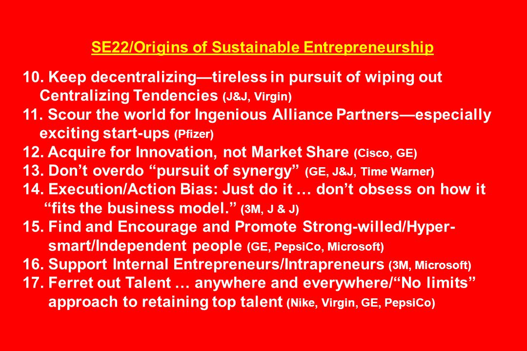 SE22/Origins of Sustainable Entrepreneurship 10. Keep decentralizingtireless in pursuit of wiping out Centralizing Tendencies (J&J, Virgin) 11. Scour