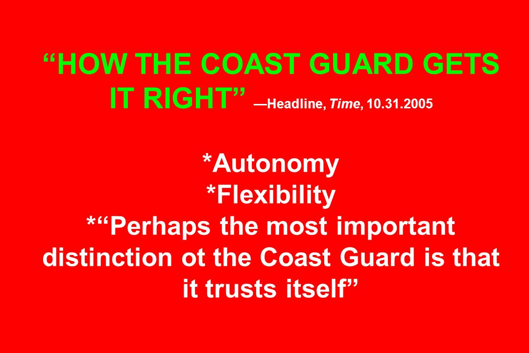 HOW THE COAST GUARD GETS IT RIGHT Headline, Time, 10.31.2005 *Autonomy *Flexibility *Perhaps the most important distinction ot the Coast Guard is that