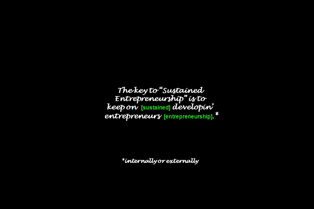 The key to Sustained Entrepreneurship is to keep on [sustained] developin entrepreneurs [entrepreneurship]. * *internally or externally