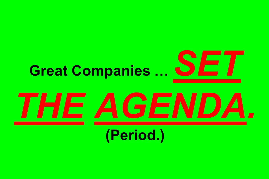 Great Companies … SET THE AGENDA. (Period.)