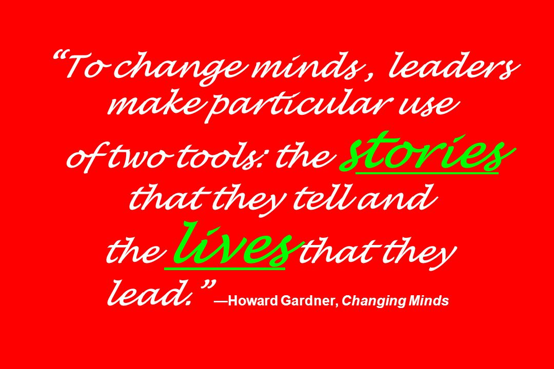 To change minds, leaders make particular use of two tools: the st ories that they tell and the lives that they lead. Howard Gardner, Changing Minds