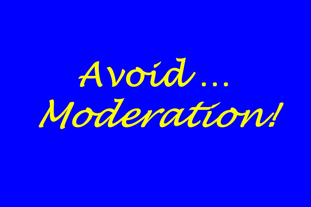 Avoid … Moderation!