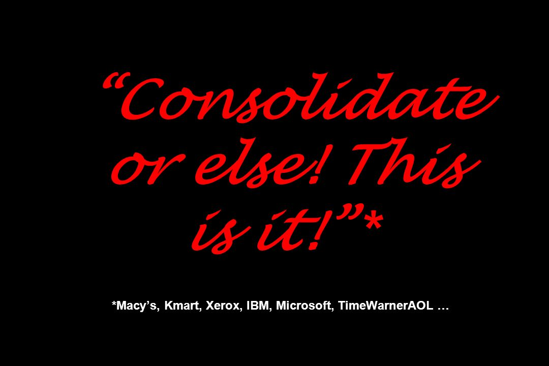 Consolidate or else! This is it! * *Macys, Kmart, Xerox, IBM, Microsoft, TimeWarnerAOL …