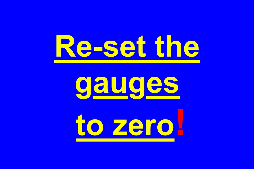Re-set the gauges to zero !