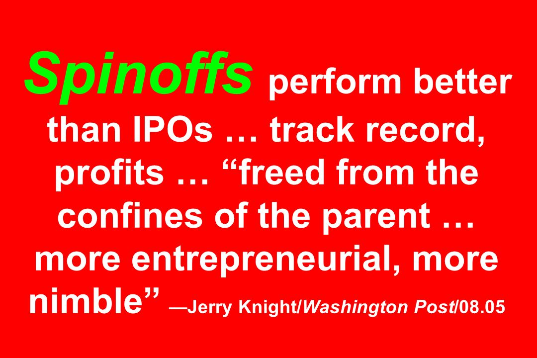 Spinoffs perform better than IPOs … track record, profits … freed from the confines of the parent … more entrepreneurial, more nimble Jerry Knight/Was