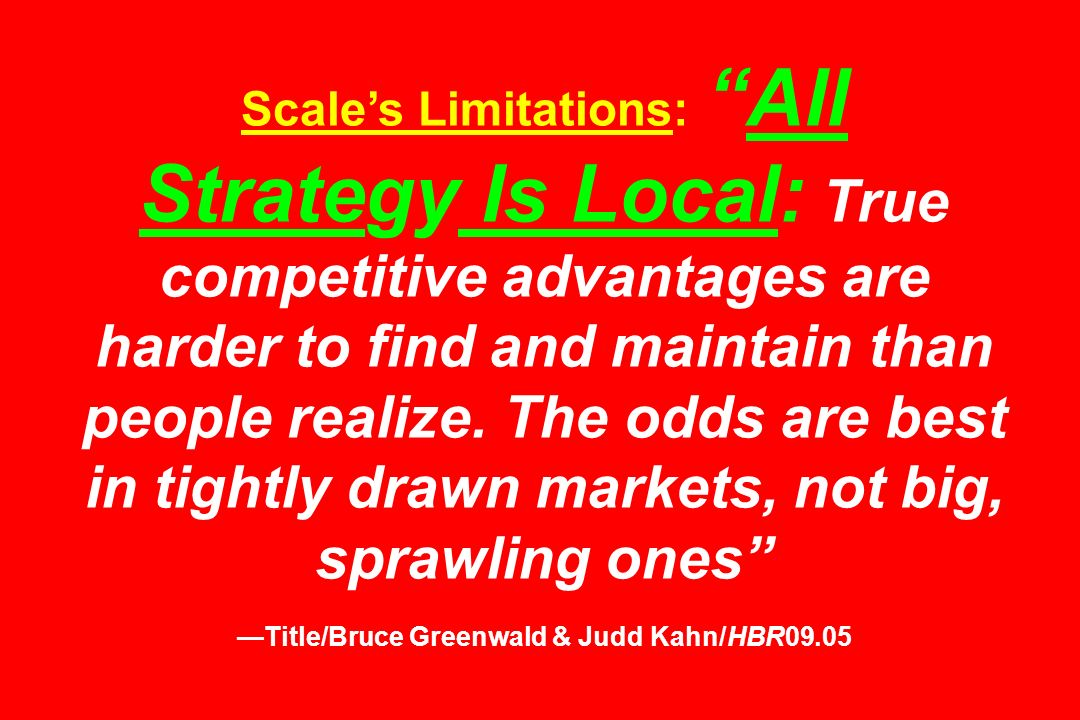 Scales Limitations:All Strategy Is Local: True competitive advantages are harder to find and maintain than people realize. The odds are best in tightl