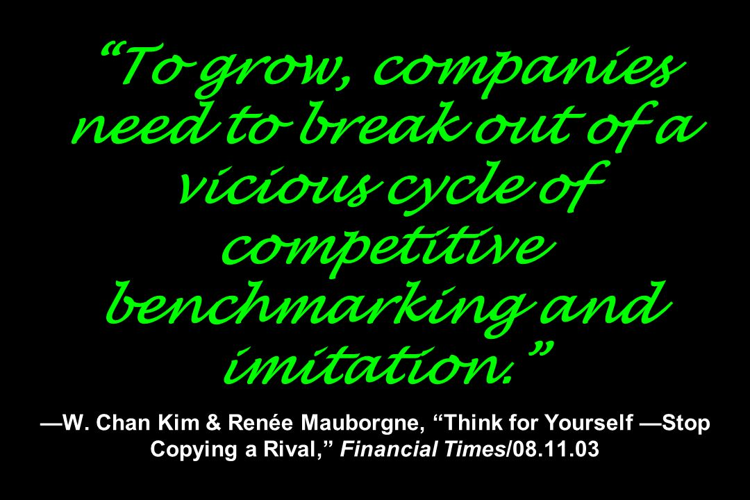 To grow, companies need to break out of a vicious cycle of competitive benchmarking and imitation. W. Chan Kim & Renée Mauborgne, Think for Yourself S