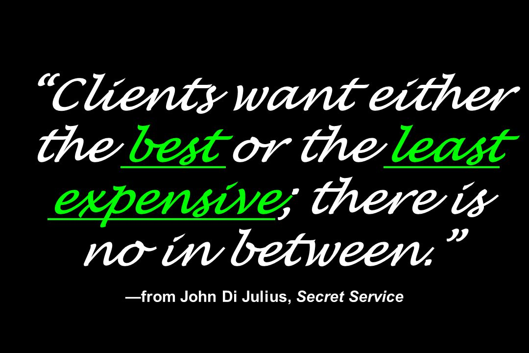 Clients want either the best or the least expensive; there is no in between. from John Di Julius, Secret Service