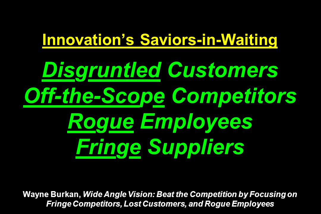 Innovations Saviors-in-Waiting Disgruntled Customers Off-the-Scope Competitors Rogue Employees Fringe Suppliers Wayne Burkan, Wide Angle Vision: Beat