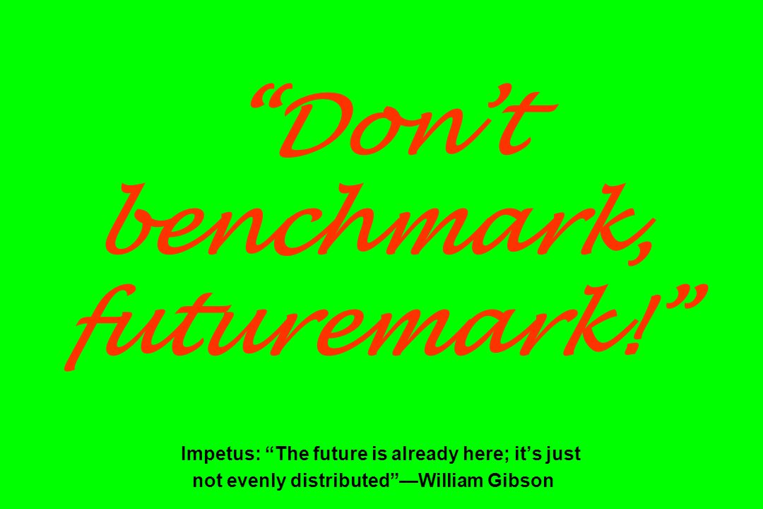 Dont benchmark, futuremark! Impetus: The future is already here; its just not evenly distributedWilliam Gibson
