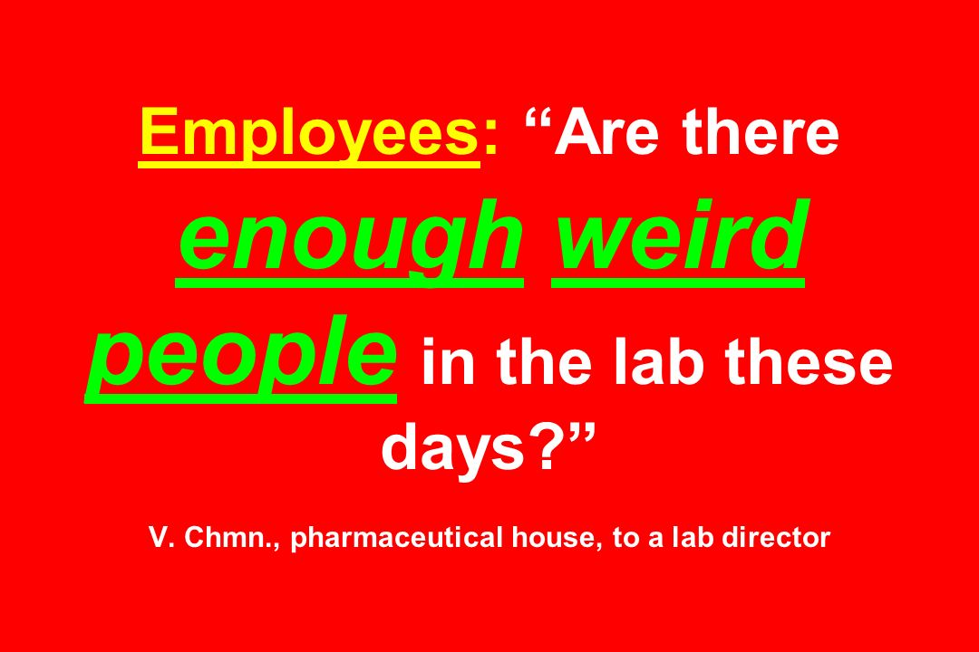 Employees: Are there enough weird people in the lab these days? V. Chmn., pharmaceutical house, to a lab director