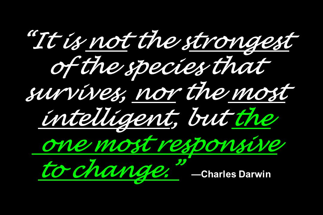 It is not the strongest of the species that survives, nor the most intelligent, but the one most responsive to change. Charles Darwin
