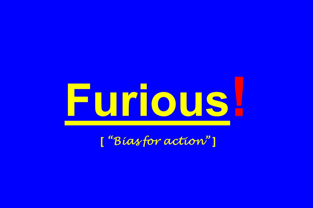 Furious ! [ Bias for action ]