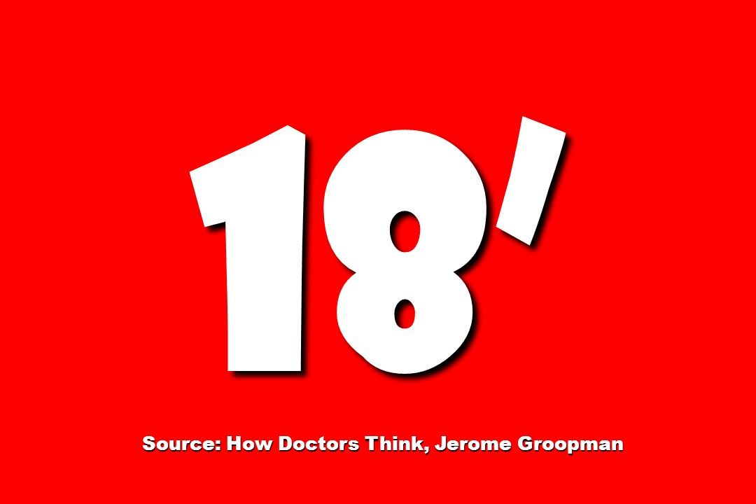 18 Source: How Doctors Think, Jerome Groopman Source: How Doctors Think, Jerome Groopman
