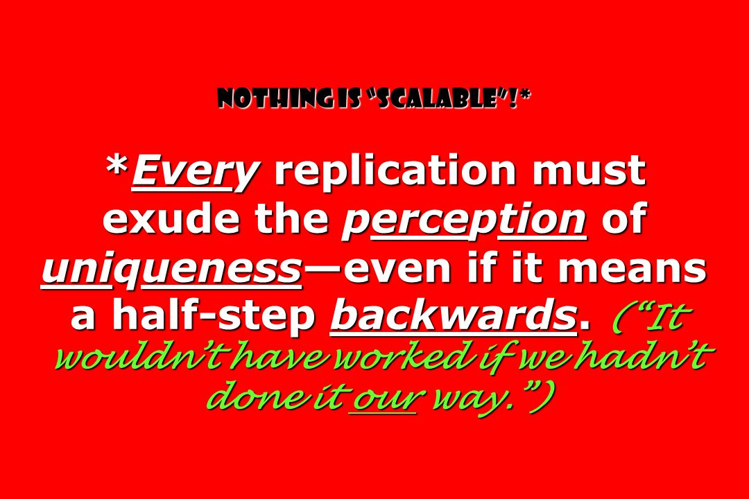 Nothing is scalable!* *Every replication must exude the perception of uniquenesseven if it means a half-step backwards.