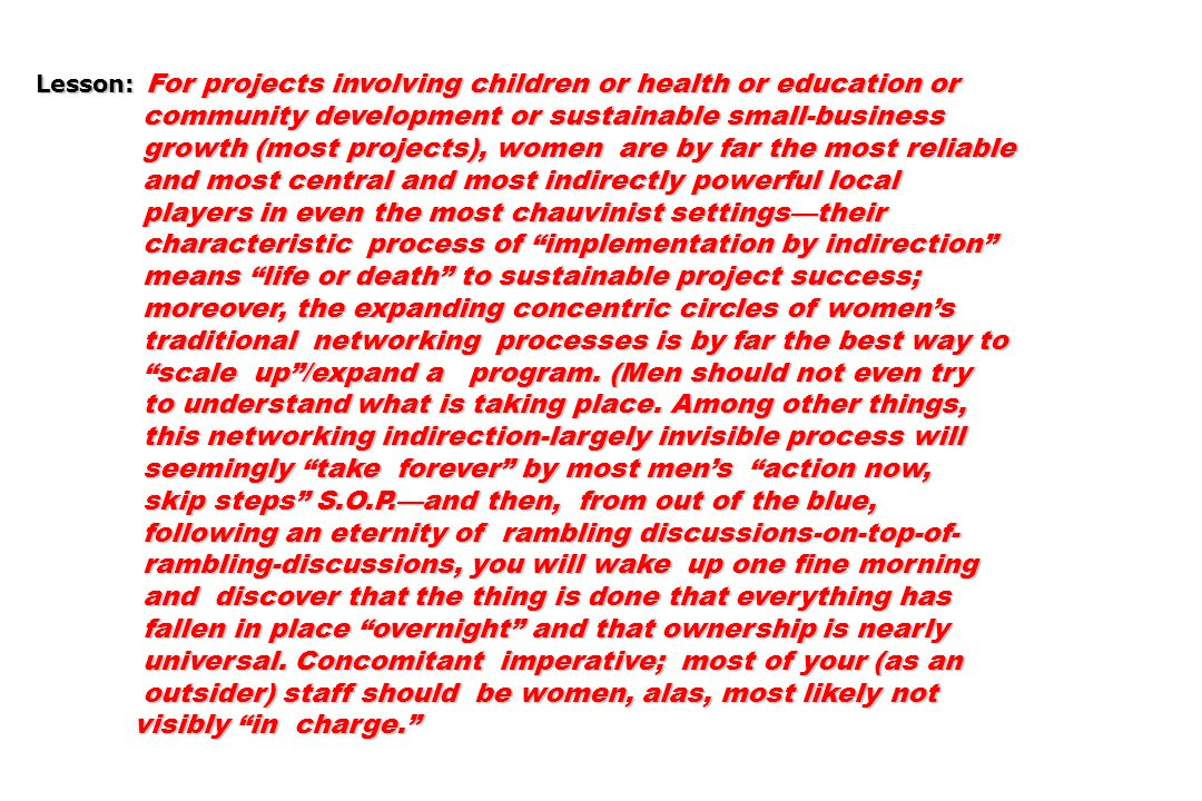 Lesson: For projects involving children or health or education or community development or sustainable small-business community development or sustainable small-business growth (most projects), women are by far the most reliable growth (most projects), women are by far the most reliable and most central and most indirectly powerful local and most central and most indirectly powerful local players in even the most chauvinist settingstheir players in even the most chauvinist settingstheir characteristic process of implementation by indirection characteristic process of implementation by indirection means life or death to sustainable project success; means life or death to sustainable project success; moreover, the expanding concentric circles of womens moreover, the expanding concentric circles of womens traditional networking processes is by far the best way to traditional networking processes is by far the best way to scale up/expand a program.