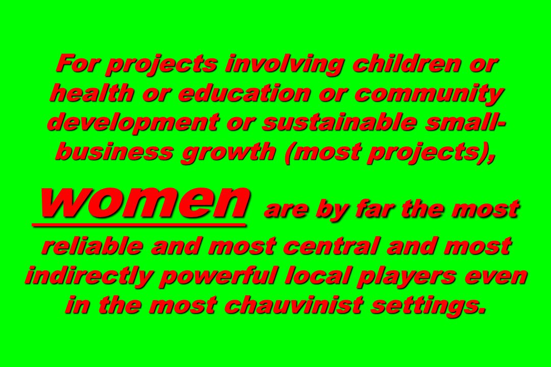 For projects involving children or health or education or community development or sustainable small- business growth (most projects), women are by far the most reliable and most central and most indirectly powerful local players even in the most chauvinist settings.
