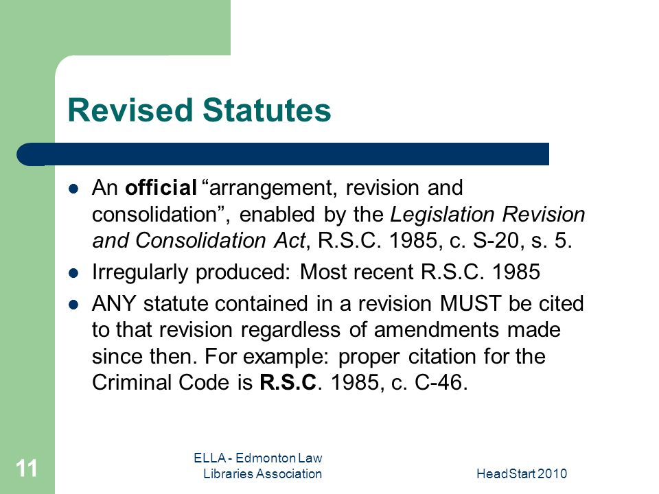 ELLA - Edmonton Law Libraries AssociationHeadStart Revised Statutes An official arrangement, revision and consolidation, enabled by the Legislation Revision and Consolidation Act, R.S.C.