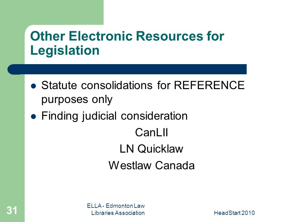 ELLA - Edmonton Law Libraries AssociationHeadStart Other Electronic Resources for Legislation Statute consolidations for REFERENCE purposes only Finding judicial consideration CanLII LN Quicklaw Westlaw Canada