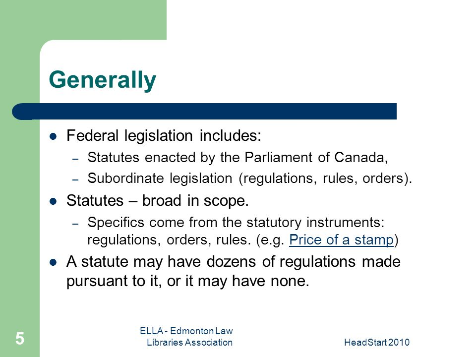 ELLA - Edmonton Law Libraries AssociationHeadStart Generally Federal legislation includes: – Statutes enacted by the Parliament of Canada, – Subordinate legislation (regulations, rules, orders).