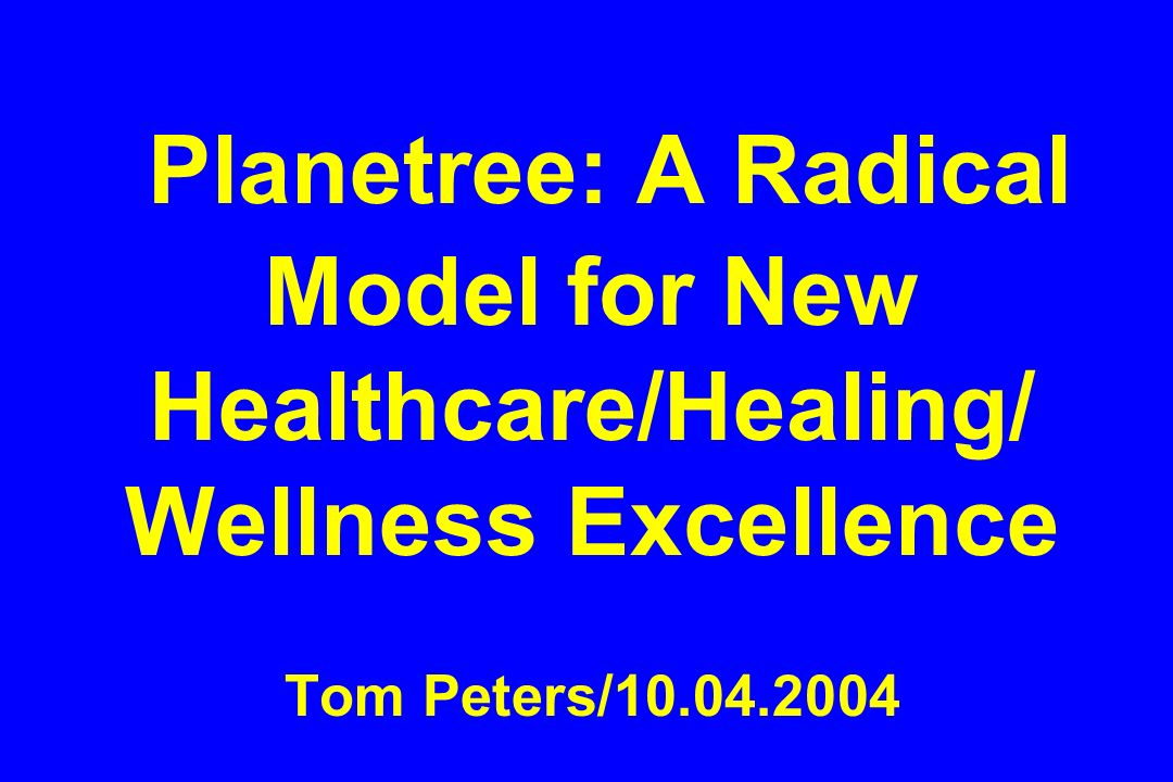 Planetree: A Radical Model for New Healthcare/Healing/ Wellness Excellence Tom Peters/10.04.2004