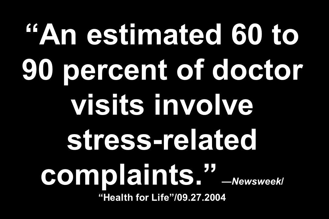 An estimated 60 to 90 percent of doctor visits involve stress-related complaints.Newsweek/ Health for Life/09.27.2004