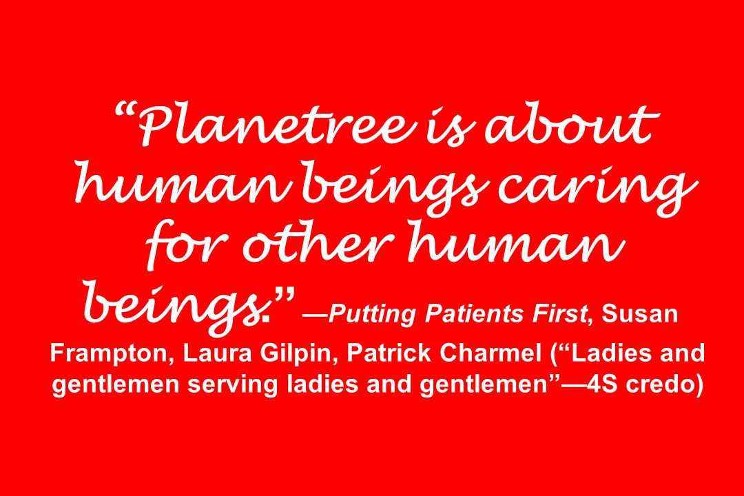 Planetree is about human beings caring for other human beings. Putting Patients First, Susan Frampton, Laura Gilpin, Patrick Charmel (Ladies and gentl
