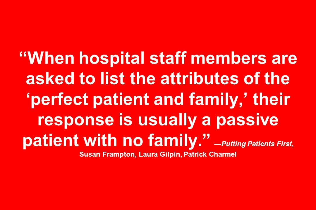 When hospital staff members are asked to list the attributes of the perfect patient and family, their response is usually a passive patient with no fa
