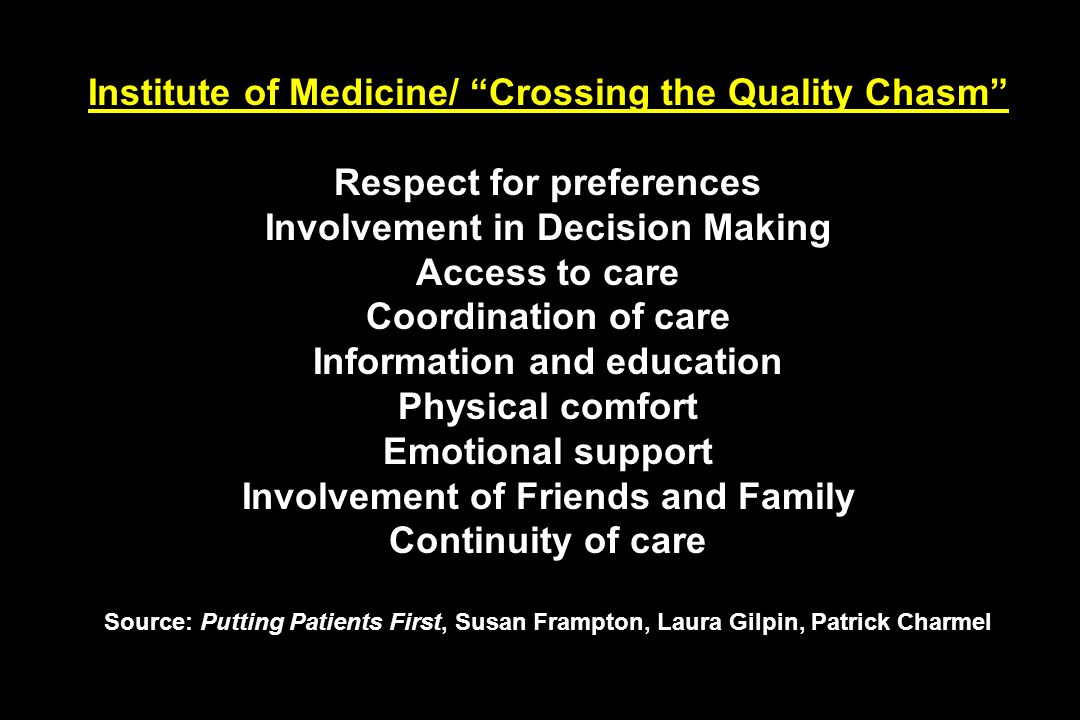 Institute of Medicine/ Crossing the Quality Chasm Respect for preferences Involvement in Decision Making Access to care Coordination of care Information and education Physical comfort Emotional support Involvement of Friends and Family Continuity of care Source: Putting Patients First, Susan Frampton, Laura Gilpin, Patrick Charmel