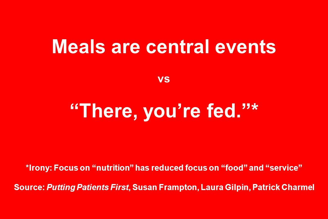 Meals are central events vs There, youre fed.* *Irony: Focus on nutrition has reduced focus on food and service Source: Putting Patients First, Susan Frampton, Laura Gilpin, Patrick Charmel